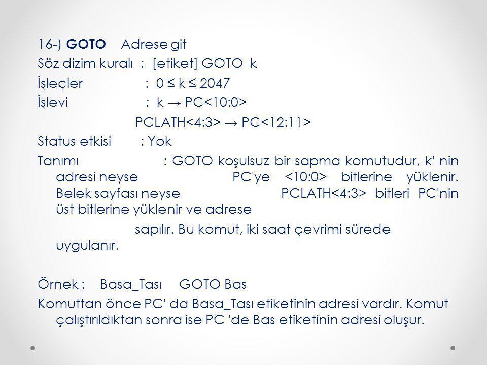 16-) GOTO Adrese git Söz dizim kuralı : [etiket] GOTO k İşleçler : 0 ≤ k ≤ 2047 İşlevi : k → PC<10:0> PCLATH<4:3> → PC<12:11> Status etkisi : Yok Tanımı : GOTO koşulsuz bir sapma komutudur, k nin adresi neyse PC ye <10:0> bitlerine yüklenir.